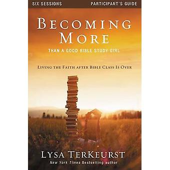 Becoming More Than a Good Bible Study Girl Participants Guide Living the Faith after Bible Class Is Over by TerKeurst & Lysa