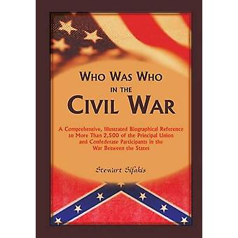 Who Was Who in the Civil War A comprehensive illustrated biographical reference to more than 2500 of the principal Union and Confederate participants in the War Between the States by Sifakis & Stewart