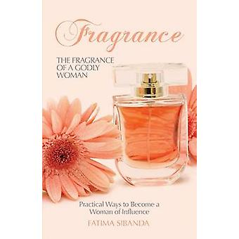 The Fragrance of a Godly Woman Practical Ways to Become a Woman of Influence by Sibanda & Fatima