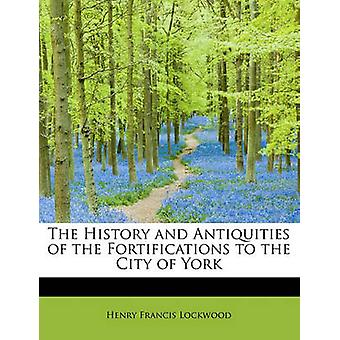 The History and Antiquities of the Fortifications to the City of York by Lockwood & Henry Francis
