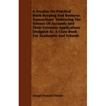 A Treatise On Practical BookKeeping And Business Transactions  Embracing The Science Of Accounts And Their Extensive Applications Designed As  A Class Book For Acadamies And Schools by Palmer & Joseph Howard