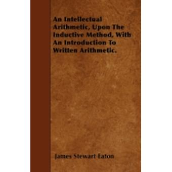 An Intellectual Arithmetic Upon The Inductive Method With An Introduction To Written Arithmetic. by Eaton & James Stewart