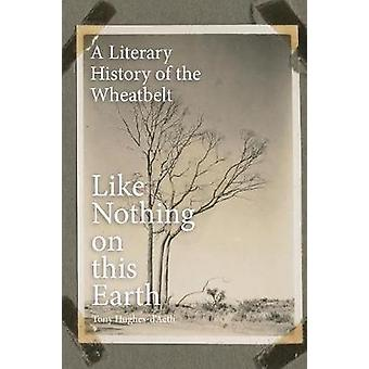 Like Nothing on This Earth A Literary History of the Wheatbelt by HughesDAeth & Tony