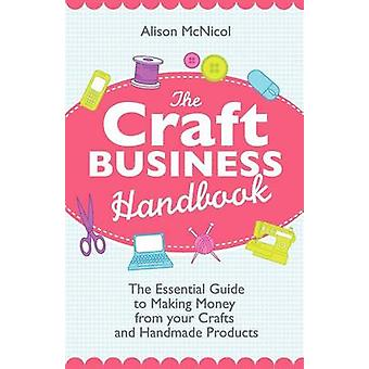The Craft Business Handbook The Essential Guide to Making Money from Your Crafts and Handmade Products by McNicol & Alison