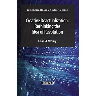 Creative Deactualization Rethinking the Idea of Revolution by Akoury & Chahid