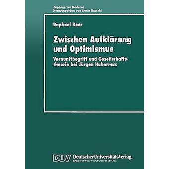 Zwischen Aufklrung und Optimismus  Vernunftbegriff und Gesellschaftstheorie bei Jrgen Habermas by Beer & Raphael