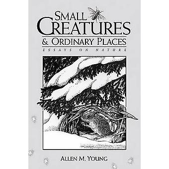 Small Creatures and Ordinary Places - Essays on Nature by Allen M. You