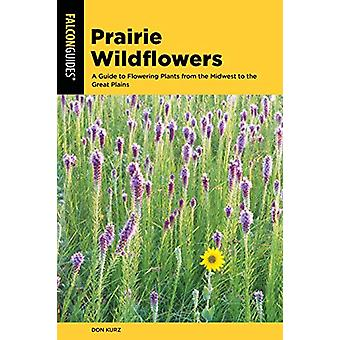 Prairie Wildflowers - A Guide to Flowering Plants from the Midwest to