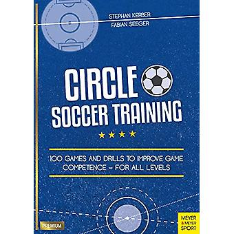 Circle Soccer Training - 100 Games and Drills to Improve Game Competen