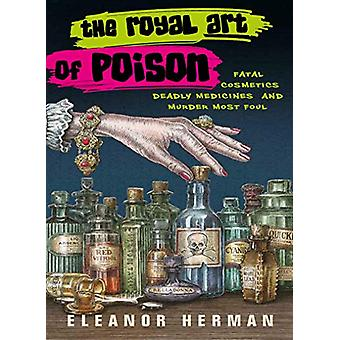 The Royal Art of Poison - Fatal Cosmetics - Deadly Medicines and Murde