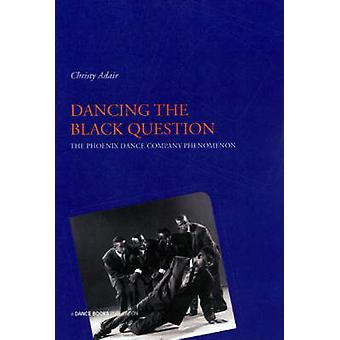 Dancing the Black Question  The Phoenix Dance Company Phenomenon by Christy Adair