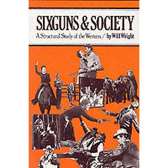 Sixguns and Society - A Structural Study of the Western by Will Wright