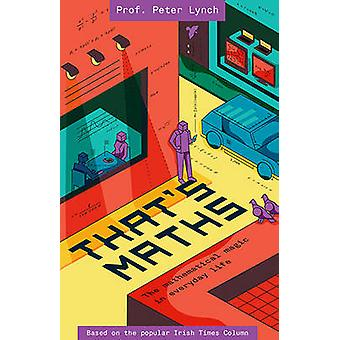 That's Maths - The Mathematical Magic in Everyday Life by Peter Lynch