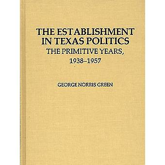The Establishment in Texas Politics The Primitive Years 19381957 by Green & George N.