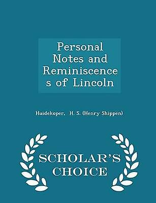 Personal Notes and Reminiscences of Lincoln  Scholars Choice Edition by H. S. Henry Shippen & Huidekoper