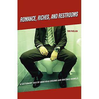 Romance Riches and RestroomsA Cautionary Tale of Ambitious Dreams and Irritable Bowels by Phelan & Tim
