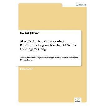 Aktuelle Anstze der operativen Betriebsregelung und der betrieblichen LeistungsmessungMglichkeiten der Implementierung in einem mittelstndischen Unternehmen by Ullmann & Kay Dirk
