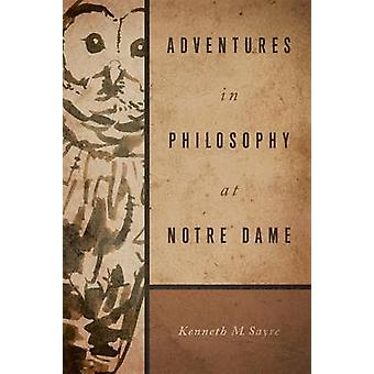 Adventures in Philosophy at Notre Dame by Kenneth M Sayre - 978026801