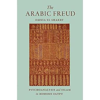 The Arabic Freud - Psychoanalysis and Islam in Modern Egypt by Omnia S