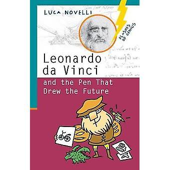 Leonardo Da Vinci and the Pen That Drew the Future by Luca Novelli -