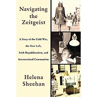 Navigating the Zeitgeist A Story of the Cold War the New Left Irish Republicanism and International Communism by Sheehan & Helena