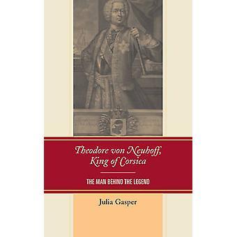 Theodore Von Neuhoff King of Corsica The Man Behind the Legend by Gasper & Julia