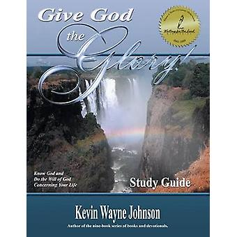 Give God the Glory Know God and Do the Will of God Concerning Your Life by Johnson & Kevin Wayne