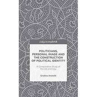 Politicians Personal Image and the Construction of Political Identity A Comparative Study of the UK and Italy by Archetti & Cristina