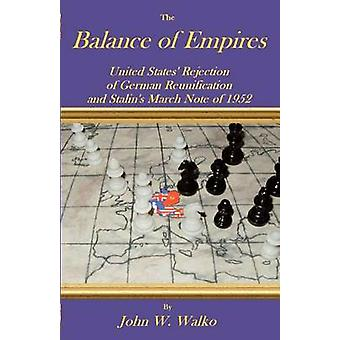 The Balance of Empires United States Rejection of German Reunification and Stalins March Note of 1952 by Walko & John W.