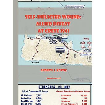 SelfInflicted Wound Allied Defeat in Crete May 1941 by Kostic & Samuel J.