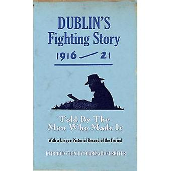 Dublins Fighting Story 191621 Told by the Men Who Made It by Ferriter & Diarmaid
