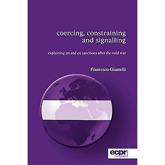 Coercing Constraining and Signalling Explaining UN and EU Sanctions After the Cold War by Giumelli & Francesco