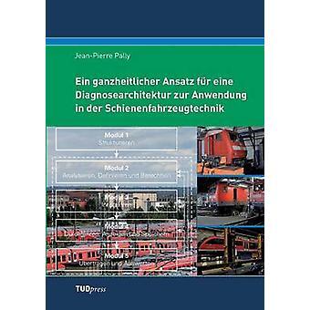 Ein ganzheitlicher Ansatz fr eine Diagnosearchitektur zur Anwendung in der Schienenfahrzeugtechnik by Pally & JeanPierre
