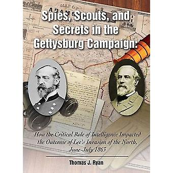 Spies Scouts and Secrets in the Gettysburg Campaign  How the Critical Role of Intelligence Impacted the Outcome of Lees Invasion of the North JuneJuly 1863 by Thomas Ryan
