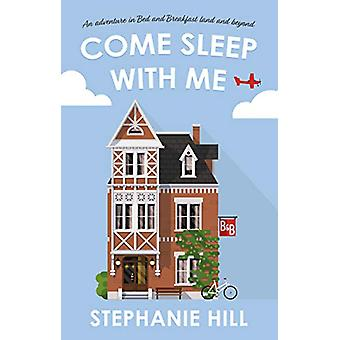 Come Sleep With Me - An Adventure in Bed and Breakfast Land and Beyond