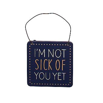 I'm Not Sick of You Yet Humorous Hanging Plaque - Gift Item