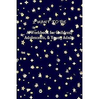 I Want to Be a Workbook for Children - Adolescents - & Young Adul