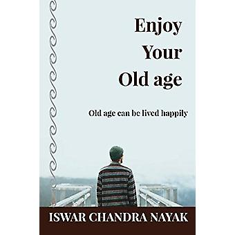Enjoy Your Old age - Old age can be lived happily by Iswar Chandra Nay