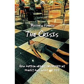 The Crisis - How Autism Nearly Destroyed My Family and What We Did by