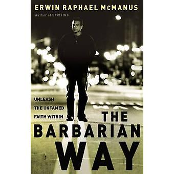 The Barbarian Way - Unleash the Untamed Faith Within by Erwin Raphael
