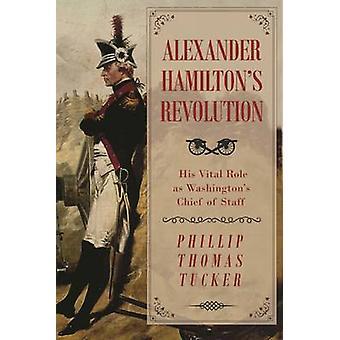 Alexander Hamilton's Revolution - sin vitale rolle som Washington's Chief