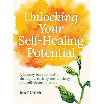 Unlocking Your Self-Healing Potential: A Journey Back to Health Through Authenticity, Self-Determination and Creativity