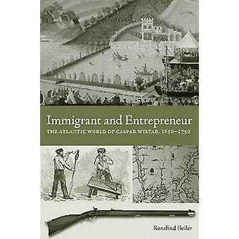 Invandrare och entreprenör den atlantiska världen av Caspar Wistar 16501750 av Beiler & Rosalind