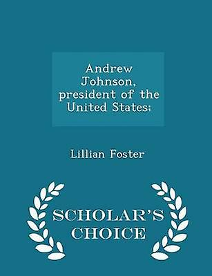 Andrew Johnson president of the United States  Scholars Choice Edition by Foster & Lillian