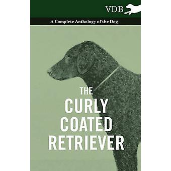 The Curly Coated Retriever  A Complete Anthology of the Dog by Various
