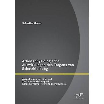 Arbeitsphysiologische Auswirkungen des Tragens von Schutzkleidung Auswirkungen von Khl und Tiefkhlhauskleidung auf Krperkerntemperatur und Energieumsatz by Geese & Sebastian