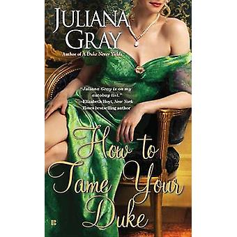 How to Tame Your Duke by Juliana Gray - 9780425265666 Book