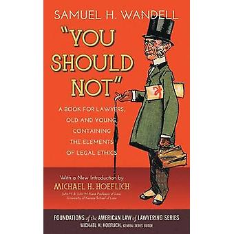 You Should Not. a Book for Lawyers Old and Young Containing the Elements of Legal Ethics by Wandell & Samuel H.