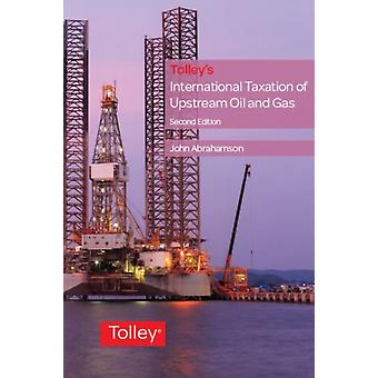 Tolleys International Taxation of Upstream Oil and Gas by John Abrahamson