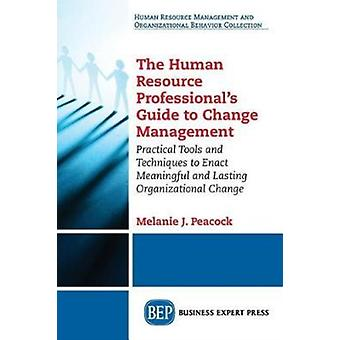 The Human Resource Professionals Guide to Change Management Practical Tools and Techniques to Enact Meaningful and Lasting Organizational Change by Peacock & Melanie J.